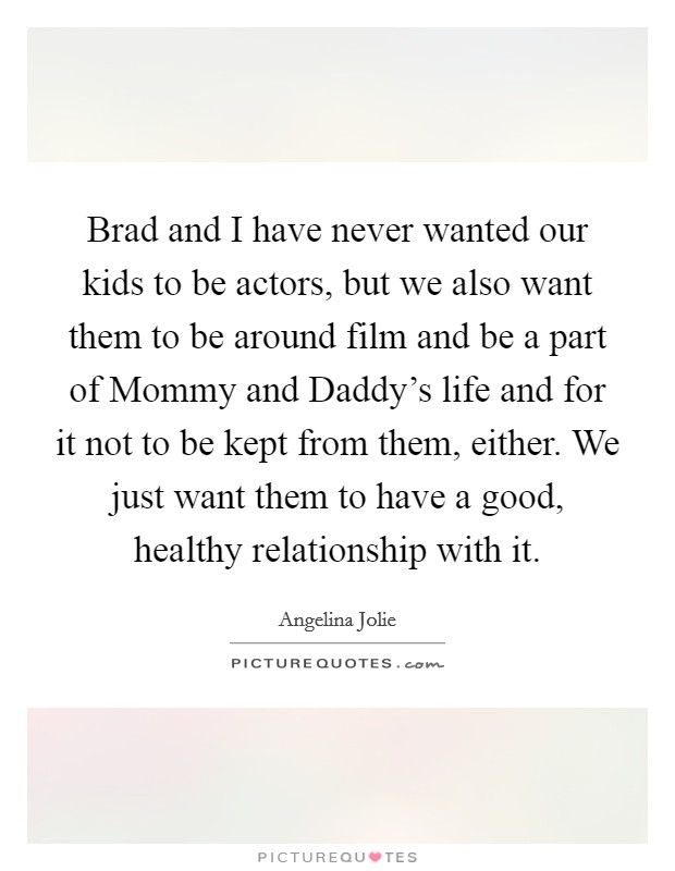 Brad and I have never wanted our kids to be actors, but we also want them to be around film and be a part of Mommy and Daddy's life and for it not to be kept from them, either. We just want them to have a good, healthy relationship with it Picture Quote #1