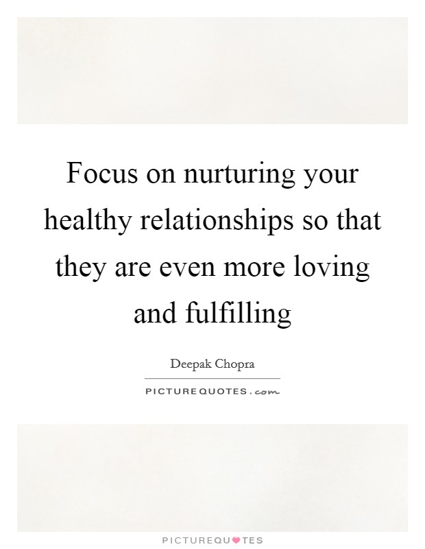 Focus on nurturing your healthy relationships so that they are even more loving and fulfilling Picture Quote #1