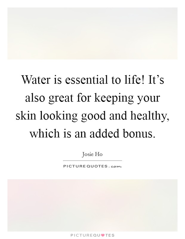 Water is essential to life! It's also great for keeping your skin looking good and healthy, which is an added bonus Picture Quote #1