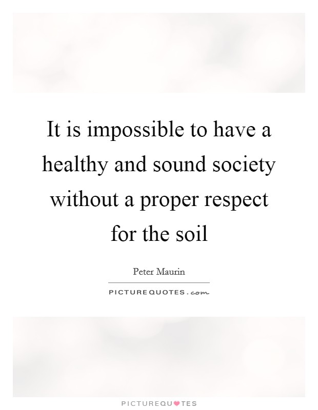 It is impossible to have a healthy and sound society without a proper respect for the soil Picture Quote #1