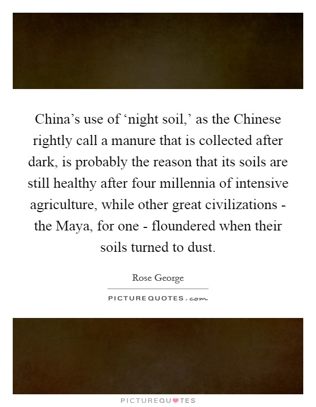 China's use of 'night soil,' as the Chinese rightly call a manure that is collected after dark, is probably the reason that its soils are still healthy after four millennia of intensive agriculture, while other great civilizations - the Maya, for one - floundered when their soils turned to dust Picture Quote #1