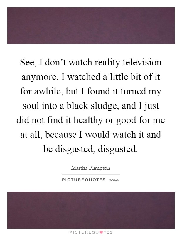 See, I don't watch reality television anymore. I watched a little bit of it for awhile, but I found it turned my soul into a black sludge, and I just did not find it healthy or good for me at all, because I would watch it and be disgusted, disgusted Picture Quote #1