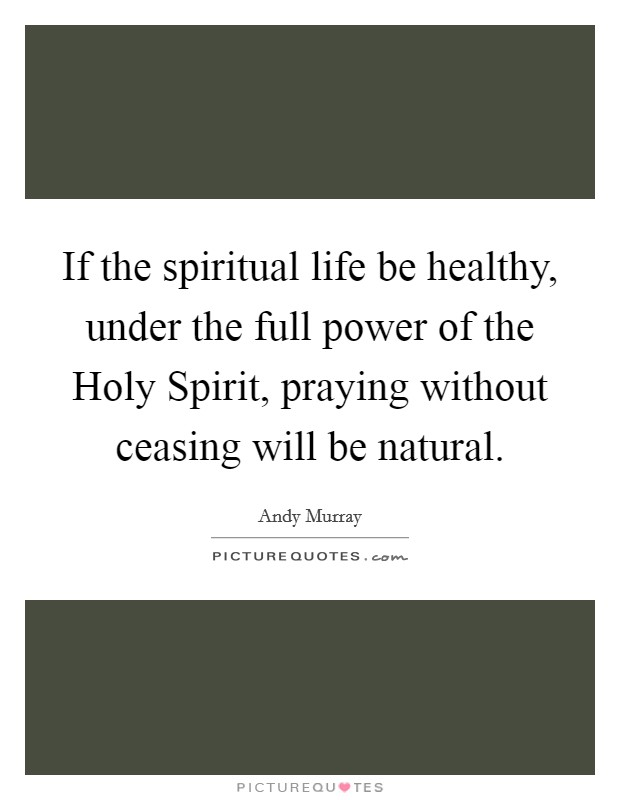 If the spiritual life be healthy, under the full power of the Holy Spirit, praying without ceasing will be natural Picture Quote #1