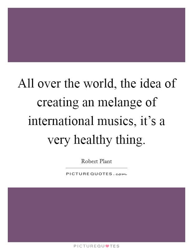 All over the world, the idea of creating an melange of international musics, it's a very healthy thing Picture Quote #1