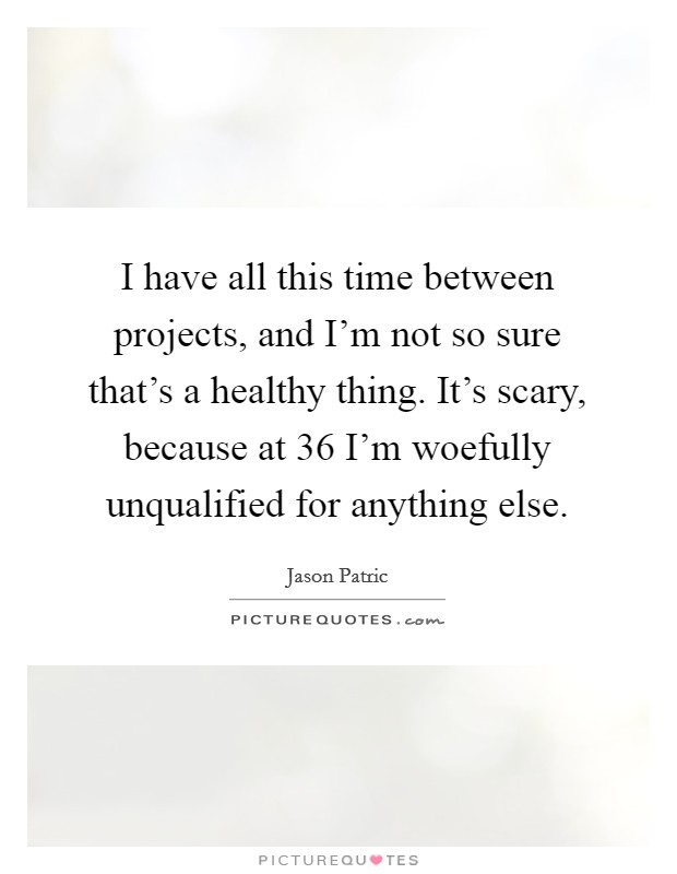 I have all this time between projects, and I'm not so sure that's a healthy thing. It's scary, because at 36 I'm woefully unqualified for anything else Picture Quote #1