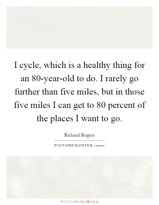 I cycle, which is a healthy thing for an 80-year-old to do. I rarely go further than five miles, but in those five miles I can get to 80 percent of the places I want to go Picture Quote #1