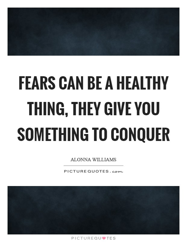 Fears can be a healthy thing, they give you something to conquer Picture Quote #1