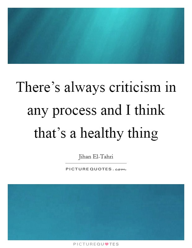 There's always criticism in any process and I think that's a healthy thing Picture Quote #1