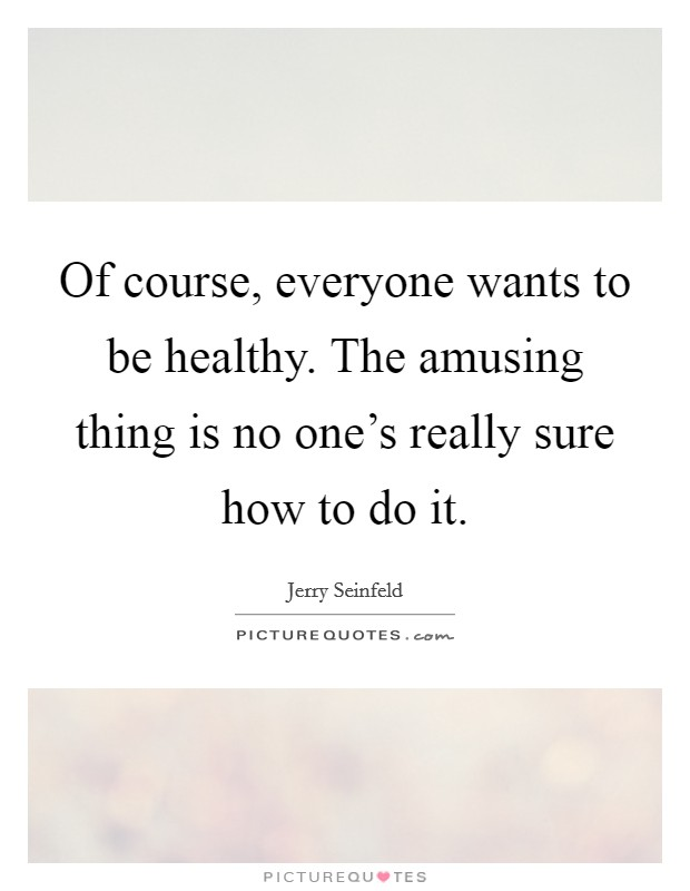 Of course, everyone wants to be healthy. The amusing thing is no one's really sure how to do it Picture Quote #1