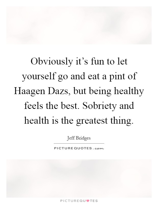 Obviously it's fun to let yourself go and eat a pint of Haagen Dazs, but being healthy feels the best. Sobriety and health is the greatest thing Picture Quote #1
