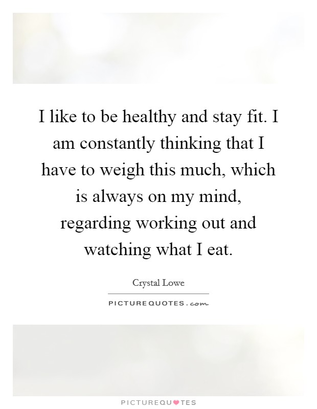 I like to be healthy and stay fit. I am constantly thinking that I have to weigh this much, which is always on my mind, regarding working out and watching what I eat Picture Quote #1