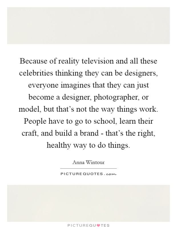 Because of reality television and all these celebrities thinking they can be designers, everyone imagines that they can just become a designer, photographer, or model, but that's not the way things work. People have to go to school, learn their craft, and build a brand - that's the right, healthy way to do things Picture Quote #1