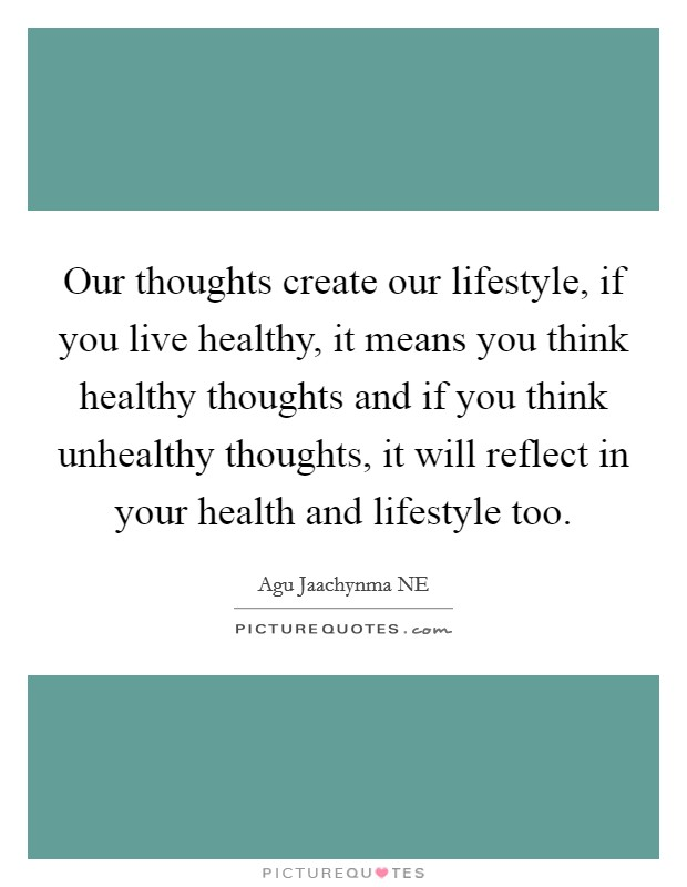 Our thoughts create our lifestyle, if you live healthy, it means you think healthy thoughts and if you think unhealthy thoughts, it will reflect in your health and lifestyle too. Picture Quote #1