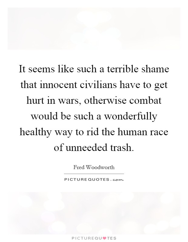 It seems like such a terrible shame that innocent civilians have to get hurt in wars, otherwise combat would be such a wonderfully healthy way to rid the human race of unneeded trash Picture Quote #1