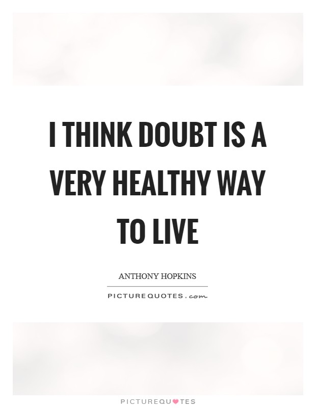 I think doubt is a very healthy way to live Picture Quote #1