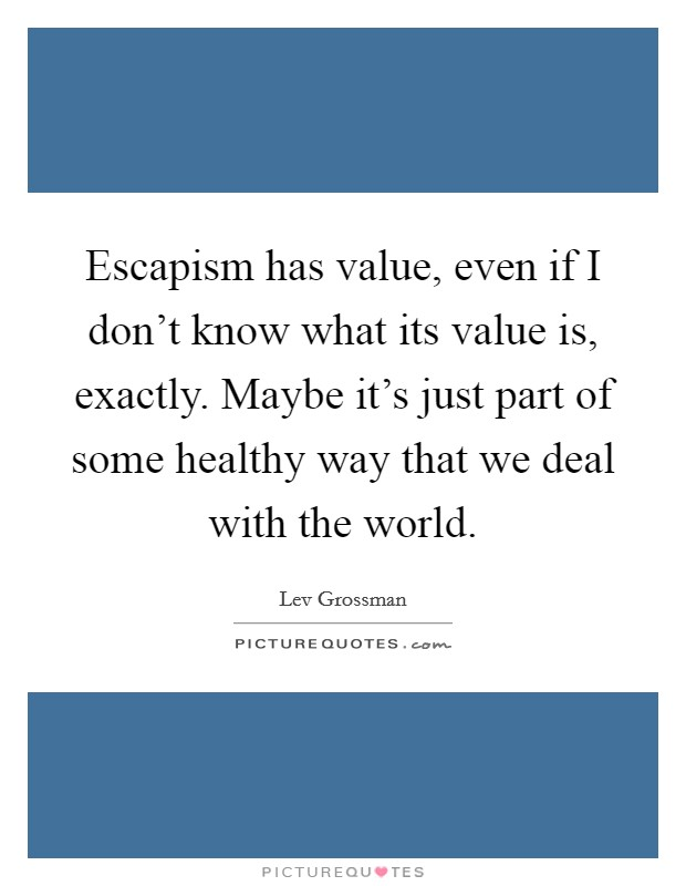 Escapism has value, even if I don't know what its value is, exactly. Maybe it's just part of some healthy way that we deal with the world Picture Quote #1