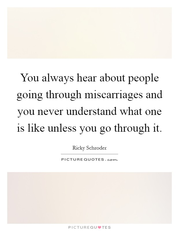 You always hear about people going through miscarriages and you never understand what one is like unless you go through it Picture Quote #1