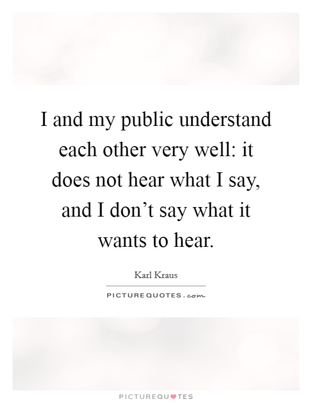 I and my public understand each other very well: it does not hear what I say, and I don't say what it wants to hear Picture Quote #1