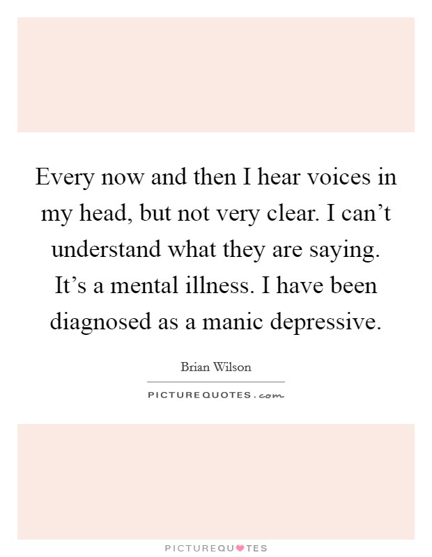 Every now and then I hear voices in my head, but not very clear. I can't understand what they are saying. It's a mental illness. I have been diagnosed as a manic depressive Picture Quote #1
