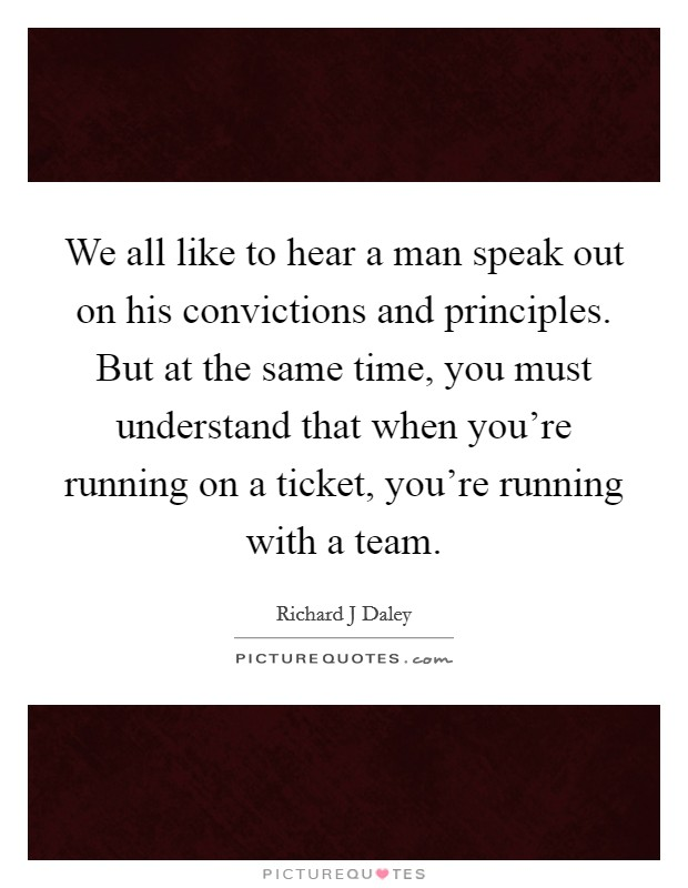 We all like to hear a man speak out on his convictions and principles. But at the same time, you must understand that when you're running on a ticket, you're running with a team Picture Quote #1