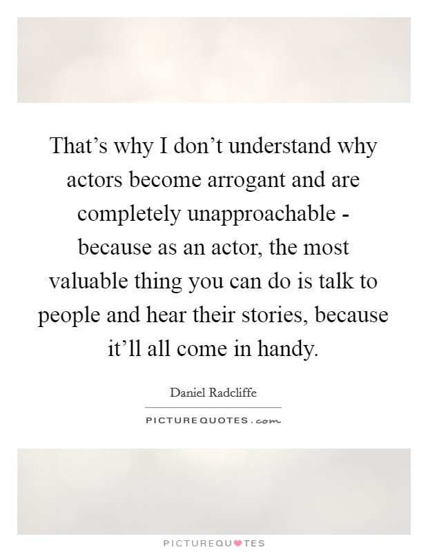 That's why I don't understand why actors become arrogant and are completely unapproachable - because as an actor, the most valuable thing you can do is talk to people and hear their stories, because it'll all come in handy Picture Quote #1