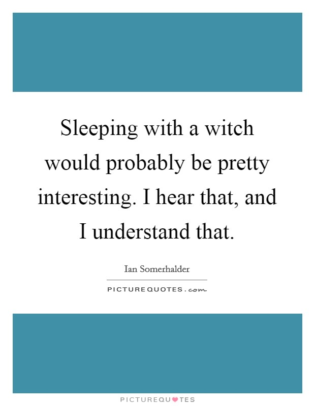 Sleeping with a witch would probably be pretty interesting. I hear that, and I understand that Picture Quote #1