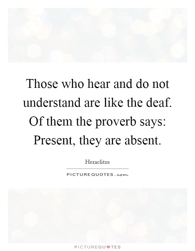 Those who hear and do not understand are like the deaf. Of them the proverb says: Present, they are absent Picture Quote #1