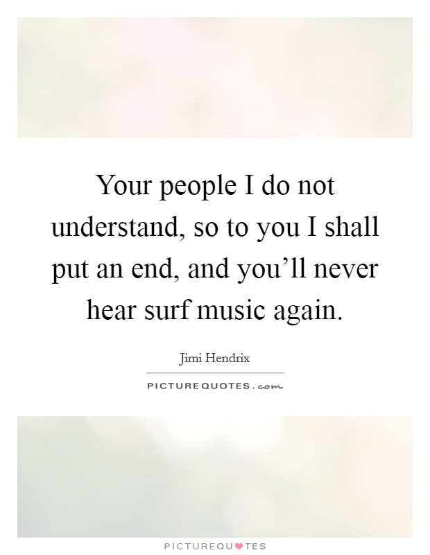 Your people I do not understand, so to you I shall put an end, and you'll never hear surf music again Picture Quote #1