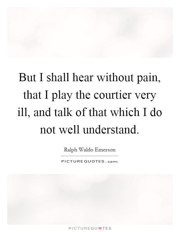 But I shall hear without pain, that I play the courtier very ill, and talk of that which I do not well understand Picture Quote #1