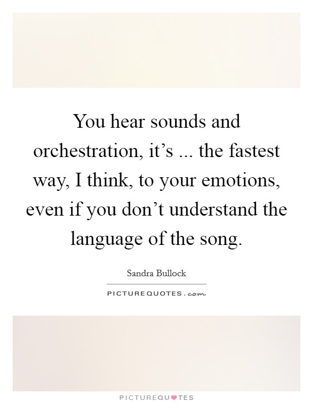 You hear sounds and orchestration, it's ... the fastest way, I think, to your emotions, even if you don't understand the language of the song Picture Quote #1