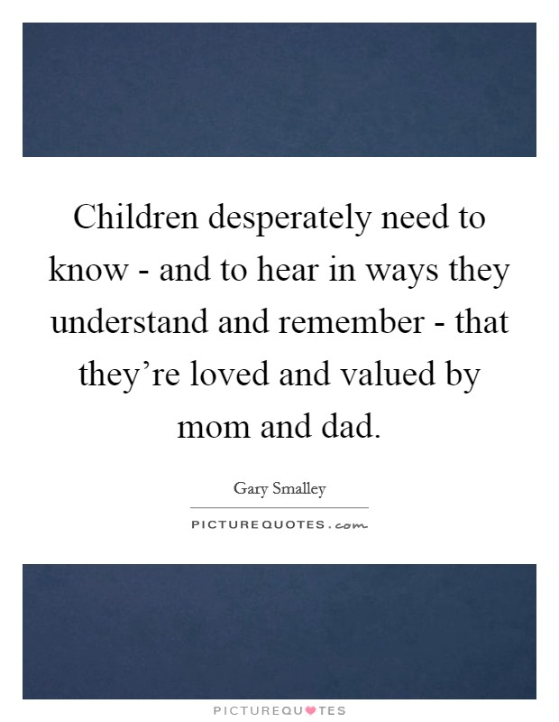 Children desperately need to know - and to hear in ways they understand and remember - that they're loved and valued by mom and dad Picture Quote #1