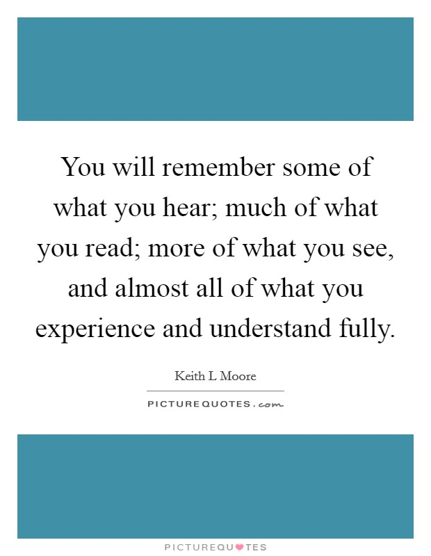 You will remember some of what you hear; much of what you read; more of what you see, and almost all of what you experience and understand fully Picture Quote #1