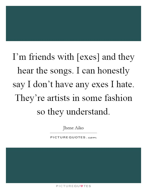 I'm friends with [exes] and they hear the songs. I can honestly say I don't have any exes I hate. They're artists in some fashion so they understand Picture Quote #1