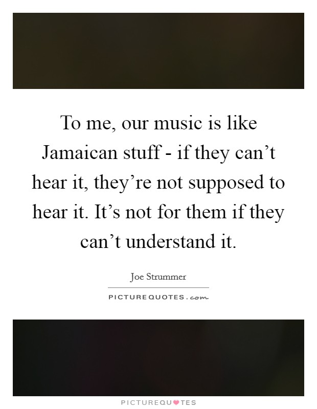 To me, our music is like Jamaican stuff - if they can't hear it, they're not supposed to hear it. It's not for them if they can't understand it Picture Quote #1