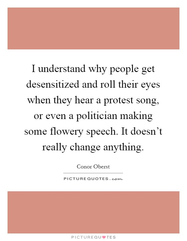 I understand why people get desensitized and roll their eyes when they hear a protest song, or even a politician making some flowery speech. It doesn't really change anything Picture Quote #1