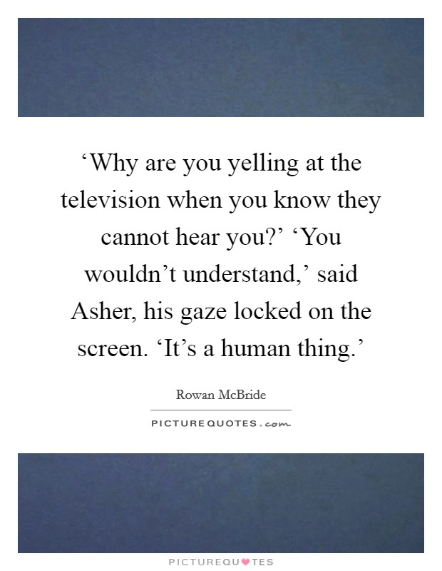 'Why are you yelling at the television when you know they cannot hear you?' 'You wouldn't understand,' said Asher, his gaze locked on the screen. 'It's a human thing.' Picture Quote #1