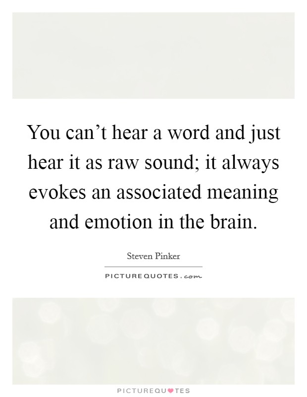 You can't hear a word and just hear it as raw sound; it always evokes an associated meaning and emotion in the brain Picture Quote #1