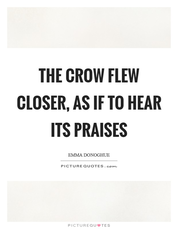 The crow flew closer, as if to hear its praises Picture Quote #1