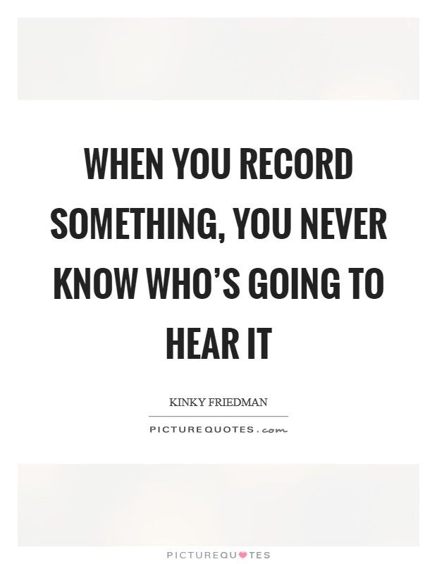 When you record something, you never know who's going to hear it Picture Quote #1