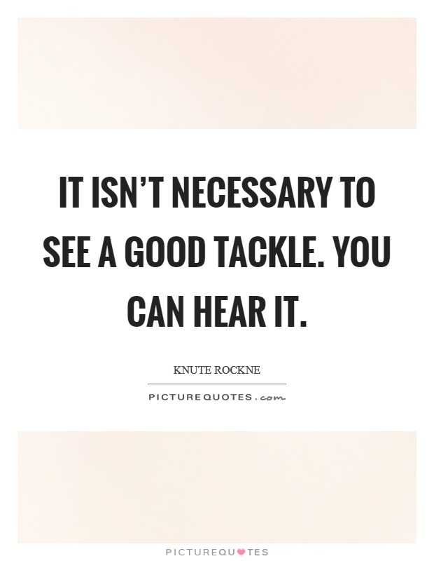 It isn't necessary to see a good tackle. You can hear it Picture Quote #1