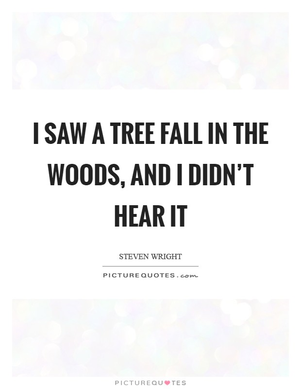 I saw a tree fall in the woods, and I didn't hear it Picture Quote #1