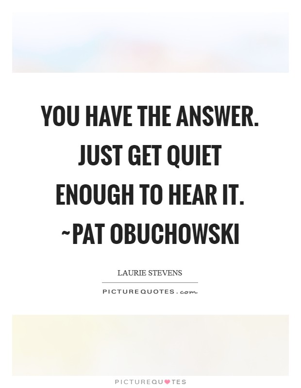You have the Answer. Just get quiet enough to hear it. ~Pat Obuchowski Picture Quote #1