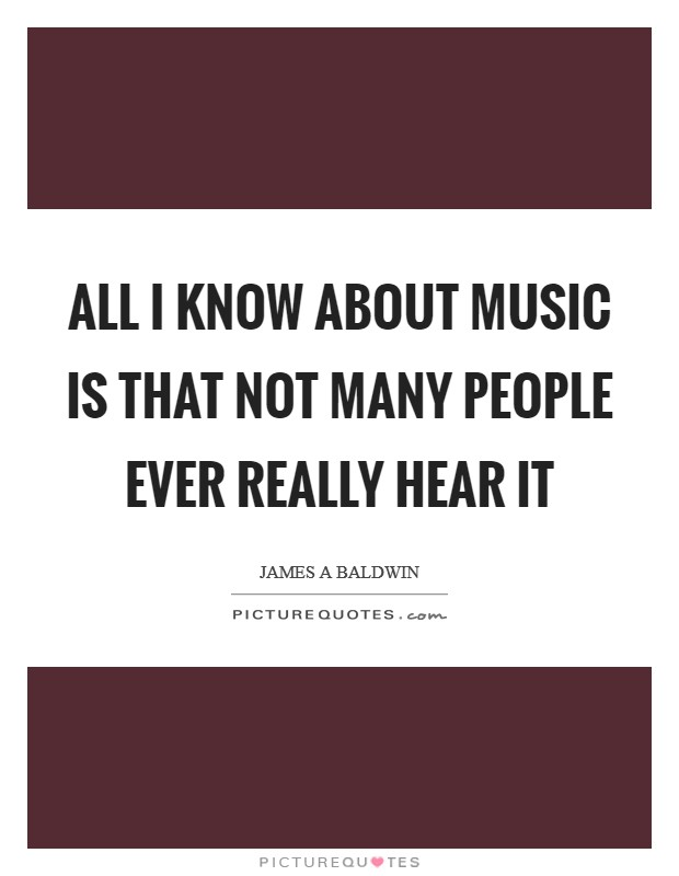All I know about music is that not many people ever really hear it Picture Quote #1