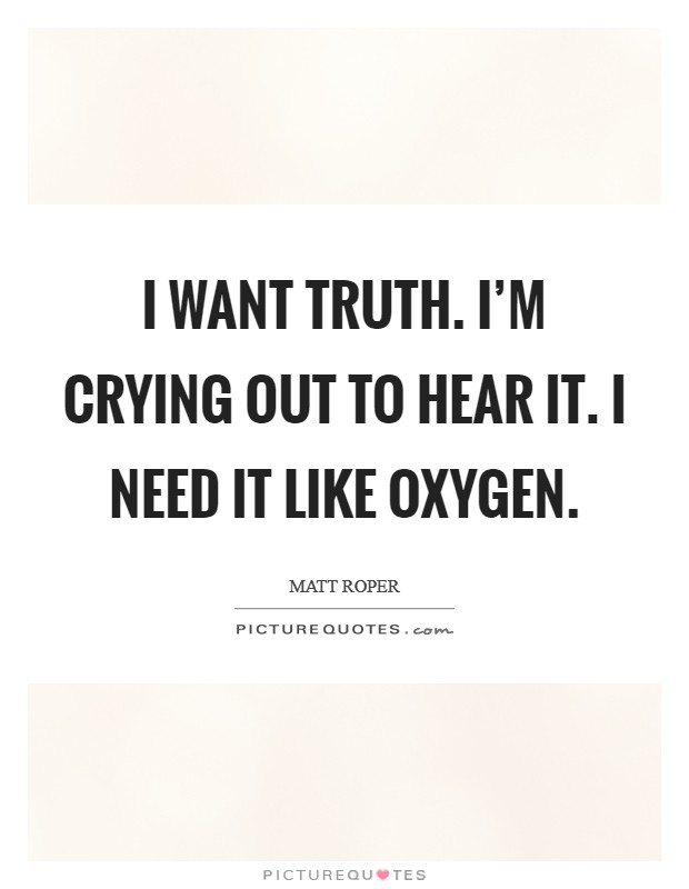 I want truth. I'm crying out to hear it. I need it like oxygen Picture Quote #1