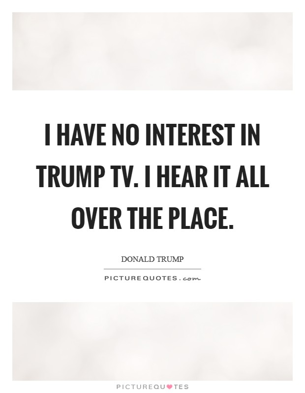 I have no interest in Trump TV. I hear it all over the place Picture Quote #1