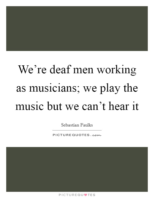 We're deaf men working as musicians; we play the music but we can't hear it Picture Quote #1
