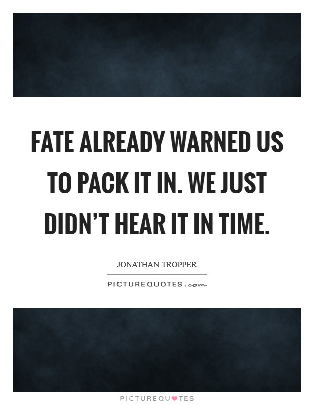 Fate already warned us to pack it in. We just didn't hear it in time. Picture Quote #1