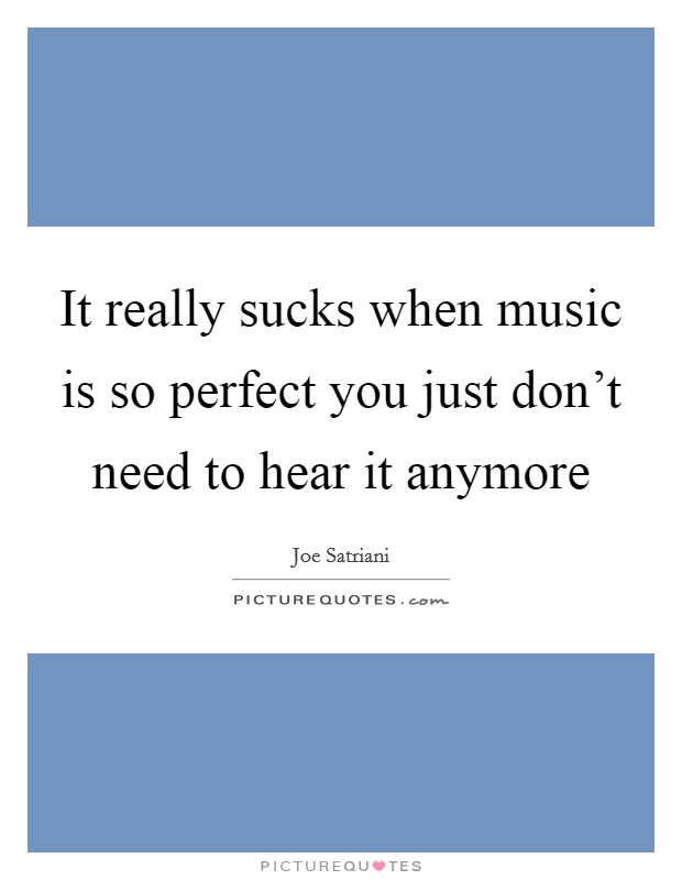 It really sucks when music is so perfect you just don't need to hear it anymore Picture Quote #1