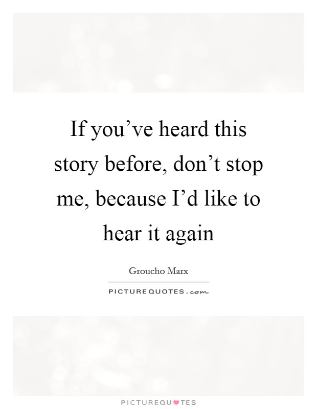 If you've heard this story before, don't stop me, because I'd like to hear it again Picture Quote #1