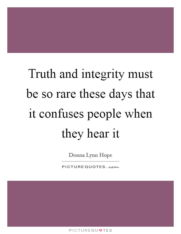 Truth and integrity must be so rare these days that it confuses people when they hear it Picture Quote #1